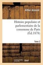 Histoire Populaire Et Parlementaire de La Commune de Paris. Tome 2