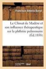 Le Climat de Madere Et Son Influence Therapeutique Sur La Phthisie Pulmonaire
