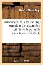 Discours de M. Chesnelong, President de L'Assemblee Generale Des Comites Catholiques de France:  Discours Prononce Dans La Seance Du 19 Mai 1873
