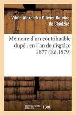 Memoire D'Un Contribuable Dupe:  En L'An de Disgrace 1877