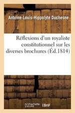 Reflexions D'Un Royaliste Constitutionnel Sur Les Diverses Brochures Qui Ont Paru:  Depuis Le 31 Mars 1814