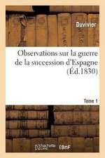Observations Sur La Guerre de La Succession D'Espagne. Tome 1