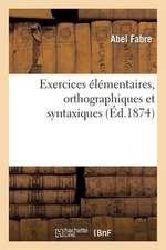 Exercices Elementaires, Orthographiques Et Syntaxiques, MIS En Rapport Avec La Grammaire Complete:  . Septieme Edition