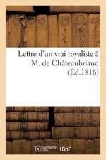 Lettre D'Un Vrai Royaliste A M. de Chateaubriand, Sur Sa Brochure