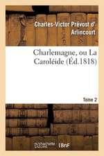 Charlemagne, Ou La Caroleide. Tome 2