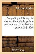 L'Art Poetique A L'Usage Du Dix-Neuvieme Siecle, Poeme Posthume En Cinq Chants Et En Vers