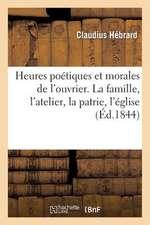 Heures Poetiques Et Morales de L'Ouvrier. La Famille, L'Atelier, La Patrie, L'Eglise