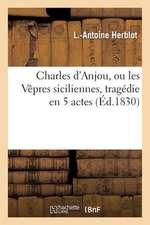 Charles D'Anjou, Ou les Vepres Siciliennes, Tragedie En 5 Actes