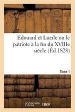 Edouard Et Lucile Ou Le Patriote a la Fin Du Xviiie Siecle (Ed.1828) Tome 1