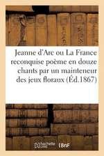 Jeanne D'Arc Ou La France Reconquise Poeme En Douze Chants Par Un Mainteneur Des Jeux Floraux (1867)