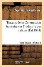 Travaux de La Commission Francaise Sur L'Industrie Des Nations. Tome 3 Partie 1 Section 1