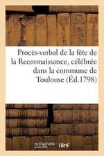 Proces-Verbal de La Fete de La Reconnaissance, Celebree Dans La Commune de Toulouse (Ed.1798):  , Le 10 Prairial an VI...