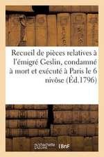 Recueil de Pieces Relatives A L'Emigre Geslin, Condamne a Mort Et Execute a Paris Le 6 Nivose (1796):  de L'An IV, Ou Trouvees Sur Lui Lors de Son Arre