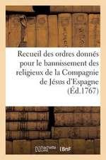 Recueil Des Ordres Donnes. Bannissement Des Religieux de La Compagnie de Jesus D'Espagne (1767):  D'Espagne, Des Isles Adjacentes