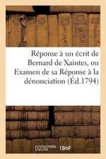 Reponse a Un Ecrit de Bernard de Xaintes, Ou Examen de Sa Reponse a la Denonciation (Ed.1794):  Portee Contre Lui Par Les Sections de Dijon