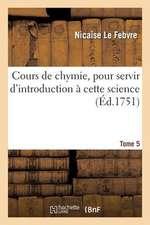 Cours de Chymie, Pour Servir D'Introduction a Cette Science. Tome 5
