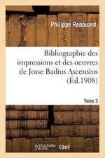 Bibliographie Des Impressions Et Des Oeuvres de Josse Badius Ascensius, 1462-1535. Tome 3