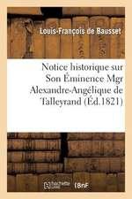 Notice Historique Sur Son Eminence Mgr Alexandre-Angelique de Talleyrand:  Cardinal de Perigord, Archeveque de Paris, Pair Et Grand Aumonier de France.