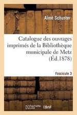 Catalogue Des Ouvrages Imprimes de La Bibliotheque Municipale de Metz. Fascicule 3