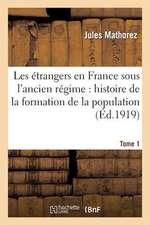 Les Etrangers En France Sous L'Ancien Regime. Tome 1:  Histoire de La Formation de La Population Francaise