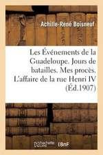 Les Evenements de La Guadeloupe. Jours de Batailles. Mes Proces. L'Affaire de La Rue Henri IV