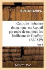 Cours de Litterature Dramatique, Ou Recueil Par Ordre de Matieres Des Feuilletons de Geoffroy. T. 1