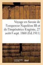 Voyage En Savoie de L'Empereur Napoleon III Et de L'Imperatrice Eugenie, 27 Aout-5 Septembre 1860:  Recit Authentique D'Apres Les Documents de L'Epoq