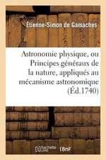 Astronomie Physique, Ou Principes Generaux de La Nature, Appliques Au Mecanisme Astronomique