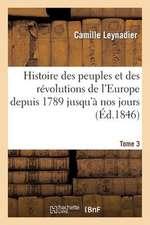 Histoire Des Peuples Et Des Revolutions de L'Europe Depuis 1789 Jusqu'a Nos Jours. T. 3