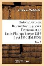 Histoire Des Deux Restaurations:  Jusqu'a L'Avenement de Louis-Philippe Janvier 1813 a Oct 1830 T5