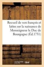 Recueil de Vers Francois Et Latins Sur La Naissance de Monseigneur Le Duc de Bourgogne