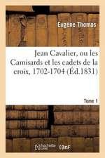 Jean Cavalier, Ou Les Camisards Et Les Cadets de La Croix, 1702-1704. Tome 1, Edition 2