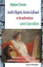 Aurelie Filippetti, Antoine Gallimard Et Les Subventions Contre L'Auto-Edition:  Les Coulisses de L'Edition Francaise Revelees Aux Lectrices, Lecteurs