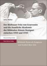 Der Bildhauer Fritz Von Graevenitz Und Die Staatliche Akademie Der Bildenden Kunste Stuttgart Zwischen 1933 Und 1945:  Bildende Kunst als Symptom Und S