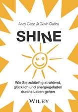 Shine: Wie Sie zukünftig strahlend, glücklich und energiegeladen durchs Leben gehen