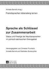 Sprache ALS Schluessel Zur Zusammenarbeit:  Status Und Prestige Der Nachbarsprachen Im Polnisch-Saechsischen Grenzgebiet
