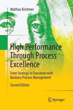 High Performance Through Process Excellence: From Strategy to Execution with Business Process Management