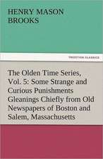 The Olden Time Series, Vol. 5:  Some Strange and Curious Punishments Gleanings Chiefly from Old Newspapers of Boston and Salem, Massachusetts