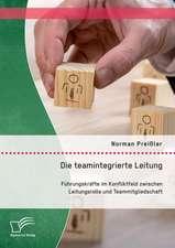 Die Teamintegrierte Leitung:  Fuhrungskrafte Im Konfliktfeld Zwischen Leitungsrolle Und Teammitgliedschaft