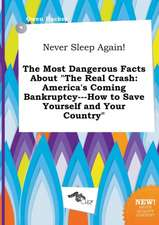 Never Sleep Again! the Most Dangerous Facts about the Real Crash: America's Coming Bankruptcy---How to Save Yourself and Your Country