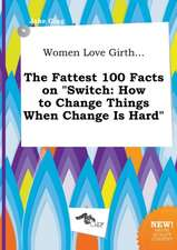 Women Love Girth... the Fattest 100 Facts on Switch: How to Change Things When Change Is Hard