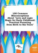 100 Common Misconceptions about Love and Logic Magic for Early Childhood: Practical Parenting from Birth to Six Years