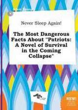 Never Sleep Again! the Most Dangerous Facts about Patriots: A Novel of Survival in the Coming Collapse