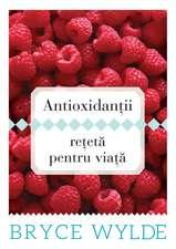 Antioxidanţii, reţetă pentru viaţă: Cum să foloseşti puterea antioxidanţilor pentru a preveni apariţia bolilor şi a rămâne sănătos toată viaţa