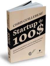 Startup de 100$: Reinventează felul în care îți câștigi existența, fă ceea ce-ți place și creează-ți un viitor nou
