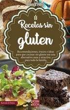 Recetas Sin Gluten: Recomendaciones, Trucos E Ideas Para Cocinar Sin Gluten Sea Una Alternativa Sana Y Atractiva Para Toda La Familia