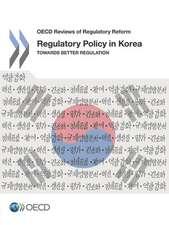 OECD Reviews of Regulatory Reform Regulatory Policy in Korea Towards Better Regulation