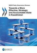 OECD Public Governance Reviews Towards a More Effective, Strategic and Accountable State in Kazakhstan