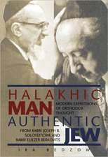Halakhic Man, Authentic Jew: Modern Expressions of Orthodox Thought from Rabbi Joseph B. Soloveitchik and Rabbi Eliezer Berkovits