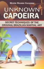 Unknown Capoeira: Volume I: Secret Techniques of the Original Brazilian Martial Art